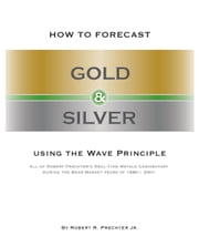 HOW TO FORECAST GOLD AND SILVER USING THE WAVE PRINCIPLE - All of Robert Prechter's Real-Time Metals Commentary During the Bear Market Years of 1980-2001 ebook by Robert R. Prechter, Jr.