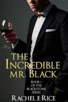 The Incredible Mr. Black - Blackstone Series Book 1 ebook by Rachel E Rice