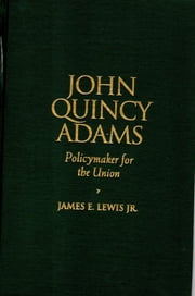 John Quincy Adams - Policymaker for the Union ebook by James E. Lewis Jr.