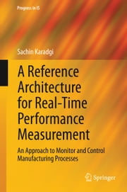 A Reference Architecture for Real-Time Performance Measurement - An Approach to Monitor and Control Manufacturing Processes ebook by Sachin Karadgi