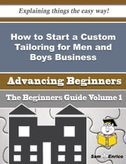 How to Start a Custom Tailoring for Men and Boys Business (Beginners Guide) ebook by Erinn Gunn,Sam Enrico