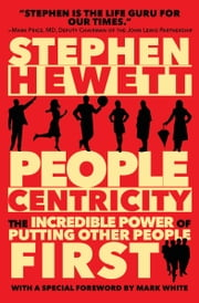People Centricity - The Incredible Power of Putting Other People First ebook by Stephen Hewett