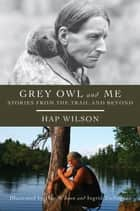 Grey Owl and Me ebook by Hap Wilson,Hap Wilson,Ingrid Zschogner