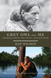 Grey Owl and Me - Stories From the Trail and Beyond ebook by Hap Wilson, Hap Wilson, Ingrid Zschogner