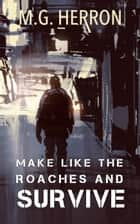 Make Like The Roaches And Survive ebook by M.G. Herron