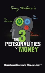 "The 3 Personalities of Money - A Breakthrough Discovery In""Mind over Money"" ebook by Tony Walker"