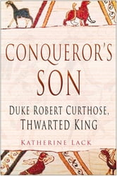 Conqueror's Son - Duke Robert Curthose: Thwarted King ebook by Katherine Lack