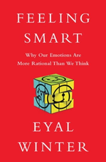 Feeling Smart - Why Our Emotions Are More Rational Than We Think eBook by Eyal Winter