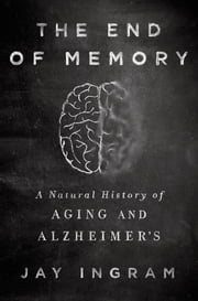 The End of Memory - A Natural History of Aging and Alzheimer's ebook by Jay Ingram