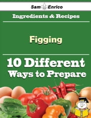 10 Ways to Use Figging (Recipe Book) ebook by Gayla Fisk,Sam Enrico