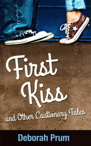 First Kiss and Other Cautionary Tales ebook by Deborah Prum