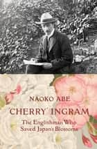 'Cherry' Ingram - The Englishman Who Saved Japan's Blossoms ebook by Naoko Abe