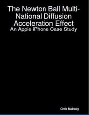 The Newton Ball Multi-National Diffusion Acceleration Effect: An Apple iPhone Case Study ebook by Chris Maloney