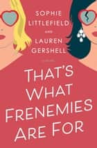 That's What Frenemies Are For - A Novel ebook by Sophie Littlefield, Lauren Gershell