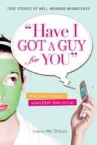 Have I Got a Guy for You - What Really Happens When Mom Fixes You Up ebook by Alix Strauss