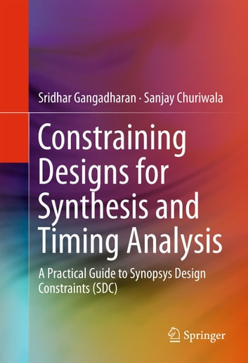 Constraining Designs for Synthesis and Timing Analysis - A Practical Guide to Synopsys Design Constraints (SDC) ebook by Sridhar Gangadharan,Sanjay Churiwala