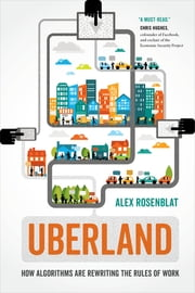 Uberland - How Algorithms Are Rewriting the Rules of Work ebook by Alex Rosenblat