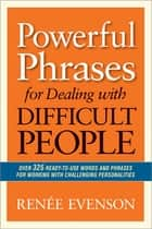 Powerful Phrases for Dealing with Difficult People - Over 325 Ready-To-Use Words and Phrases For Working With Challenging Personalities ebook by Renèe Evenson