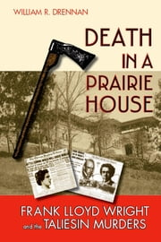 Death in a Prairie House: Frank Lloyd Wright and the Taliesin Murders ebook by Drennan, William R.