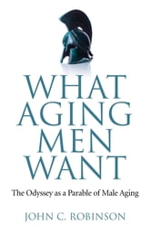 What Aging Men Want - The Odyssey as a Parable of Male Aging ebook by John C. Robinson