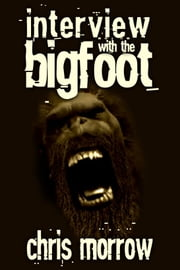 Interview with the Bigfoot ebook by Chris Morrow