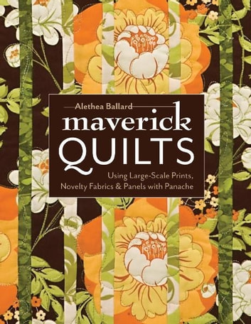 Maverick Quilts - Using Large-Scale Prints, Novelty Fabrics & Panels with Panache ebook by Alethea Ballard