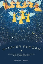 Wonder Reborn : Creating Sermons on Hymns Music and Poetry ebook by Thomas Troeger