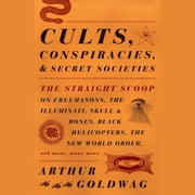 Cults, Conspiracies, and Secret Societies - The Straight Scoop on Freemasons, The Illuminati, Skull and Bones, Black Helicopters, The New World Order, and many, many more audiobook by Arthur Goldwag