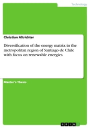 Diversification of the energy matrix in the metropolitan region of Santiago de Chile with focus on renewable energies ebook by Christian Altrichter
