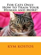 For Cats Only: How to Train Your Human and More! ebook by