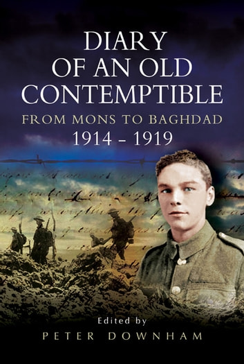 Diary of an Old Contemptible - From Mons to Baghdad 1914-1919 Private Edward Roe, East Lancashire Regiment ebook by Peter Downham