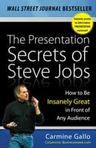 The Presentation Secrets of Steve Jobs: How to Be Insanely Great in Front of Any Audience ebook by Carmine Gallo