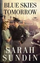 Blue Skies Tomorrow (Wings of Glory Book #3) ebook by Sarah Sundin