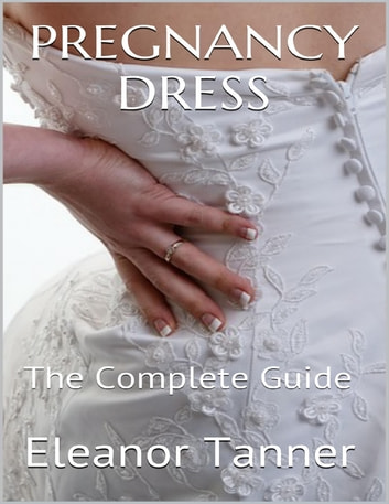 Pregnancy Dress: The Complete Guide ebook by Eleanor Tanner
