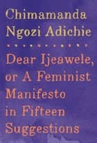 Dear Ijeawele, or A Feminist Manifesto in Fifteen Suggestions ebook by