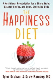 The Happiness Diet: A Nutritional Prescription for a Sharp Brain, Balanced Mood, and Lean, Energized Body - A Nutritional Prescription for a Sharp Brain, Balanced Mood, and Lean, Energized Body ebook by Tyler Graham;Drew Ramsey, M.D.