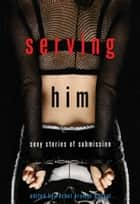 Serving Him ebook by Rachel Kramer Bussel
