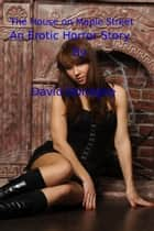 The House on Maple Street: An Erotic Horror Story ebook by David Donaghe