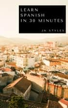 Learn Spanish in 30 Minutes ebook by JK STYLES