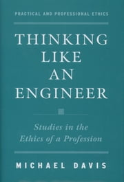 Thinking Like an Engineer: Studies in the Ethics of a Profession ebook by Michael Davis