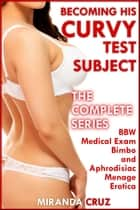 Becoming His Curvy Test Subject: The Complete Series (BBW Medical Exam Bimbo and Aphrodisiac Menage Erotica) ebook by Miranda Cruz
