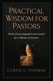 Practical Wisdom for Pastors - Words of Encouragement and Counsel for a Lifetime of Ministry ebook by Curtis C. Thomas,John MacArthur