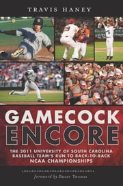 Gamecock Encore - The 2011 University of South Carolina Baseball Team's Run to Back-to-Back NCAA Championships ebook by Travis Haney,Brady Thomas