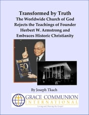 Transformed by Truth: The Worldwide Church of God Rejects the Teachings of Founder Herbert W. Armstrong and Embraces Historic Christianity ebook by Joseph Tkach