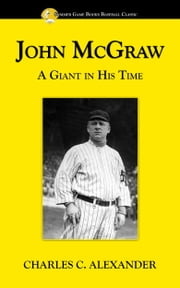 John McGraw: A Giant in His Time ebook by Charles Alexander