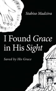I Found Grace in His Sight - Saved by His Grace ebook by Stabiso Madziva