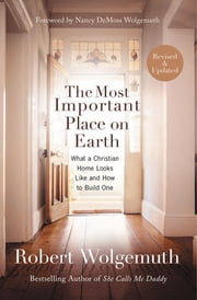 The Most Important Place on Earth - What a Christian Home Looks Like and How to Build One ebook by Robert Wolgemuth