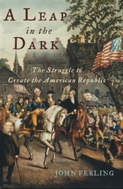 A Leap in the Dark: The Struggle to Create the American Republic ebook by John Ferling