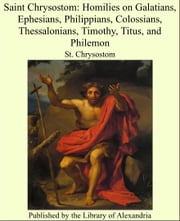 Saint Chrysostom: Homilies on Galatians, Ephesians, Philippians, Colossians, Thessalonians, Timothy, Titus, and Philemon ebook by St. Chrysostom