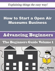 How to Start a Open Air Museums Business (Beginners Guide) ebook by Kimberely Berrios,Sam Enrico